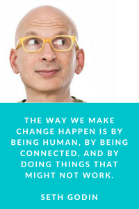 THe way we make change happen is by being human, by being connected, and doing things that might not work. (1)
